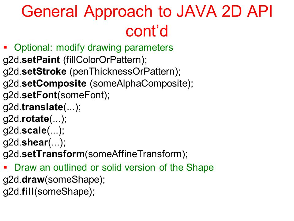 General Approach to JAVA 2D API cont'd  Optional: modify drawing parameters g2d.setPaint (fillColorOrPattern); g2d.setStroke (penThicknessOrPattern); g2d.setComposite (someAlphaComposite); g2d.setFont(someFont); g2d.translate(...); g2d.rotate(...); g2d.scale(...); g2d.shear(...); g2d.setTransform(someAffineTransform);  Draw an outlined or solid version of the Shape g2d.draw(someShape); g2d.fill(someShape);