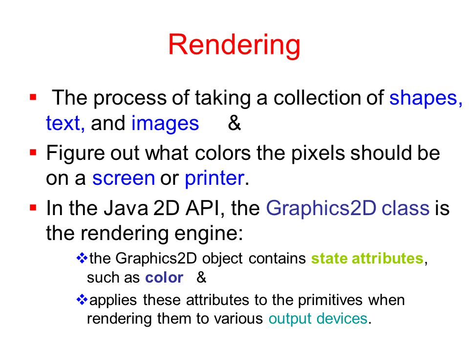 Rendering  The process of taking a collection of shapes, text, and images &  Figure out what colors the pixels should be on a screen or printer.