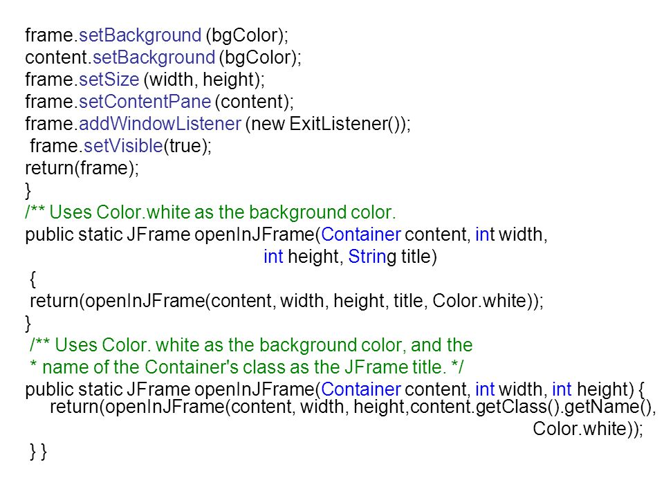 frame.setBackground (bgColor); content.setBackground (bgColor); frame.setSize (width, height); frame.setContentPane (content); frame.addWindowListener (new ExitListener()); frame.setVisible(true); return(frame); } /** Uses Color.white as the background color.