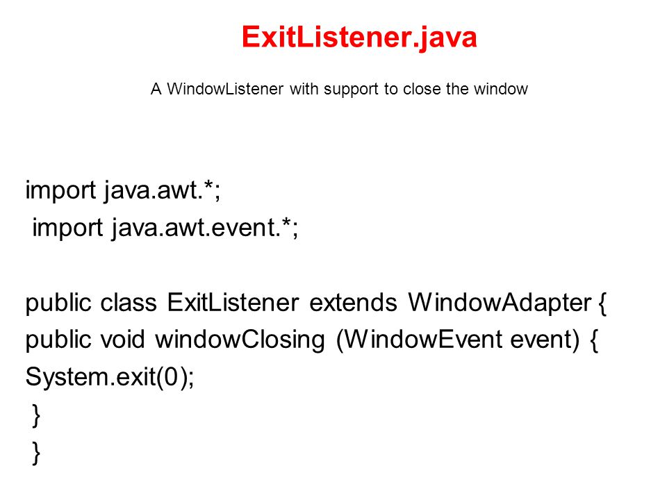 ExitListener.java A WindowListener with support to close the window import java.awt.*; import java.awt.event.*; public class ExitListener extends WindowAdapter { public void windowClosing (WindowEvent event) { System.exit(0); }