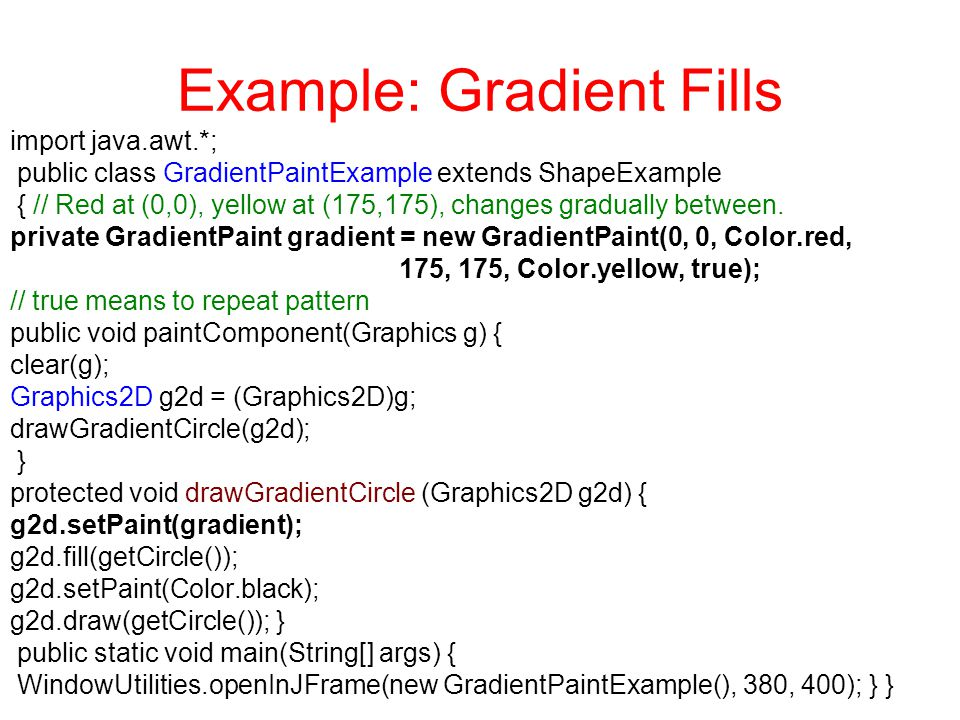 Example: Gradient Fills import java.awt.*; public class GradientPaintExample extends ShapeExample { // Red at (0,0), yellow at (175,175), changes gradually between.