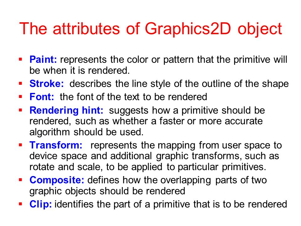 The attributes of Graphics2D object  Paint: represents the color or pattern that the primitive will be when it is rendered.
