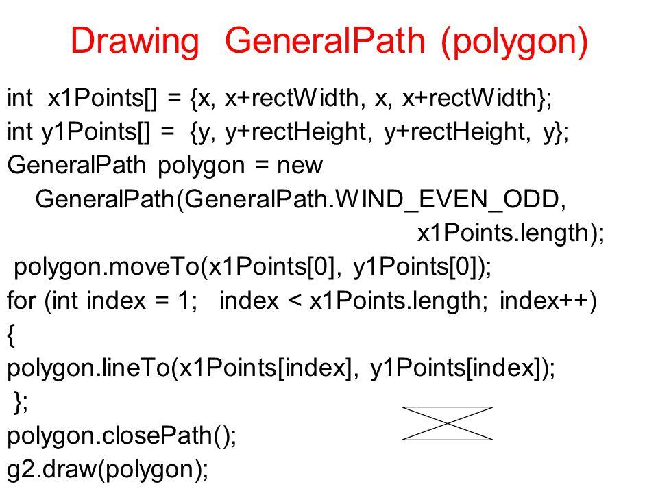 Drawing GeneralPath (polygon) int x1Points[] = {x, x+rectWidth, x, x+rectWidth}; int y1Points[] = {y, y+rectHeight, y+rectHeight, y}; GeneralPath polygon = new GeneralPath(GeneralPath.WIND_EVEN_ODD, x1Points.length); polygon.moveTo(x1Points[0], y1Points[0]); for (int index = 1; index < x1Points.length; index++) { polygon.lineTo(x1Points[index], y1Points[index]); }; polygon.closePath(); g2.draw(polygon);