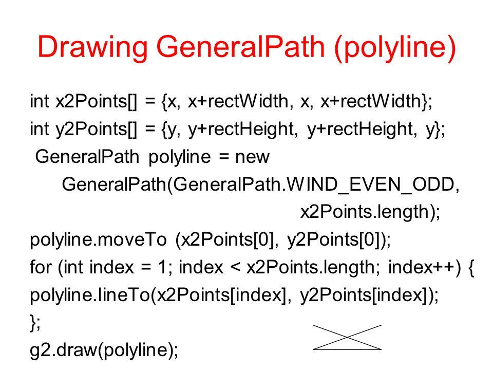 Drawing GeneralPath (polyline) int x2Points[] = {x, x+rectWidth, x, x+rectWidth}; int y2Points[] = {y, y+rectHeight, y+rectHeight, y}; GeneralPath polyline = new GeneralPath(GeneralPath.WIND_EVEN_ODD, x2Points.length); polyline.moveTo (x2Points[0], y2Points[0]); for (int index = 1; index < x2Points.length; index++) { polyline.lineTo(x2Points[index], y2Points[index]); }; g2.draw(polyline);
