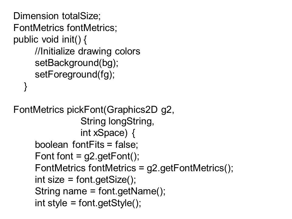 Dimension totalSize; FontMetrics fontMetrics; public void init() { //Initialize drawing colors setBackground(bg); setForeground(fg); } FontMetrics pickFont(Graphics2D g2, String longString, int xSpace) { boolean fontFits = false; Font font = g2.getFont(); FontMetrics fontMetrics = g2.getFontMetrics(); int size = font.getSize(); String name = font.getName(); int style = font.getStyle();