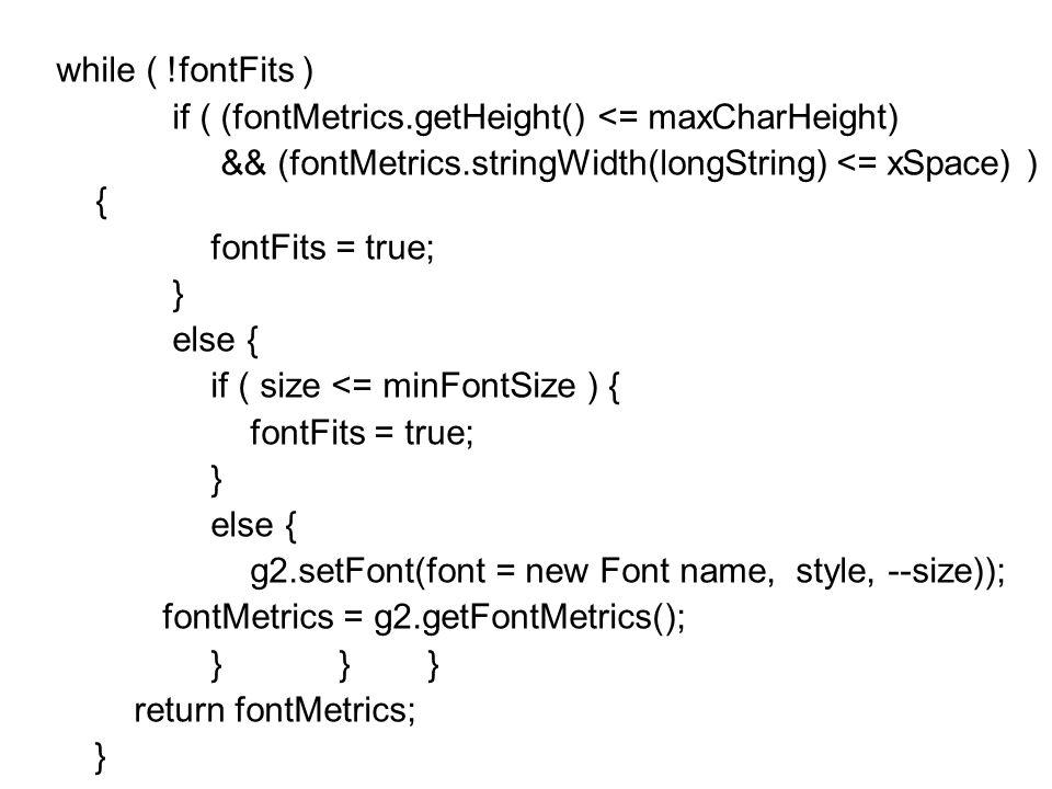 while ( !fontFits ) if ( (fontMetrics.getHeight() <= maxCharHeight) && (fontMetrics.stringWidth(longString) <= xSpace) ) { fontFits = true; } else { if ( size <= minFontSize ) { fontFits = true; } else { g2.setFont(font = new Font name, style, --size)); fontMetrics = g2.getFontMetrics(); } } } return fontMetrics; }