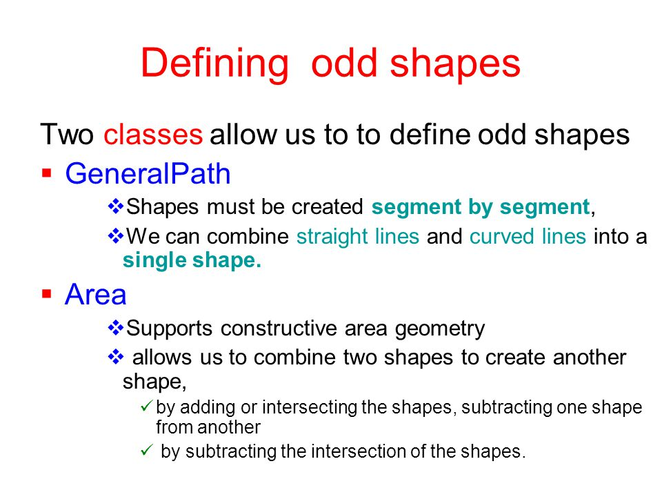 Defining odd shapes Two classes allow us to to define odd shapes  GeneralPath  Shapes must be created segment by segment,  We can combine straight lines and curved lines into a single shape.