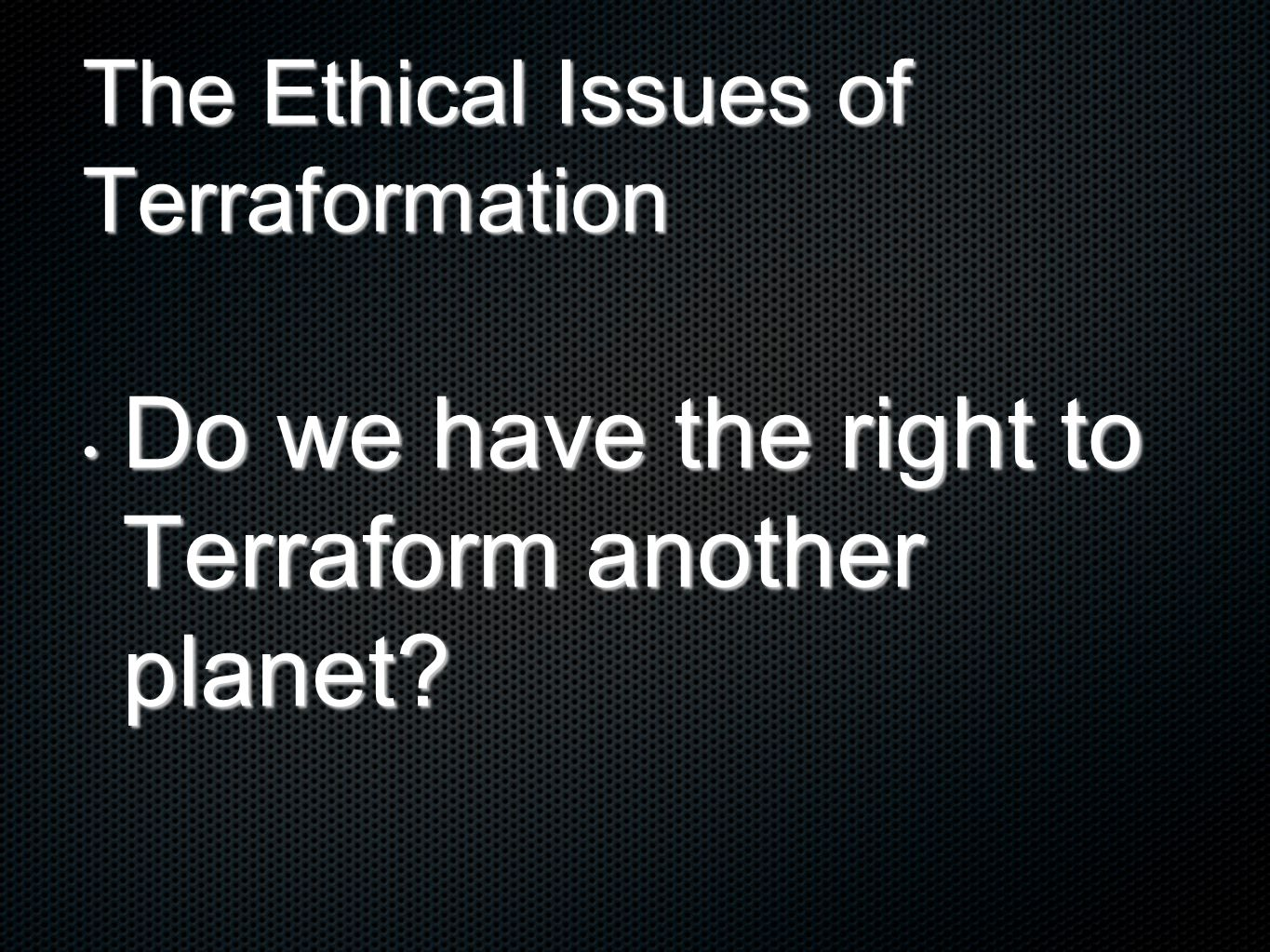 The Ethical Issues of Terraformation Do we have the right to Terraform another planet.