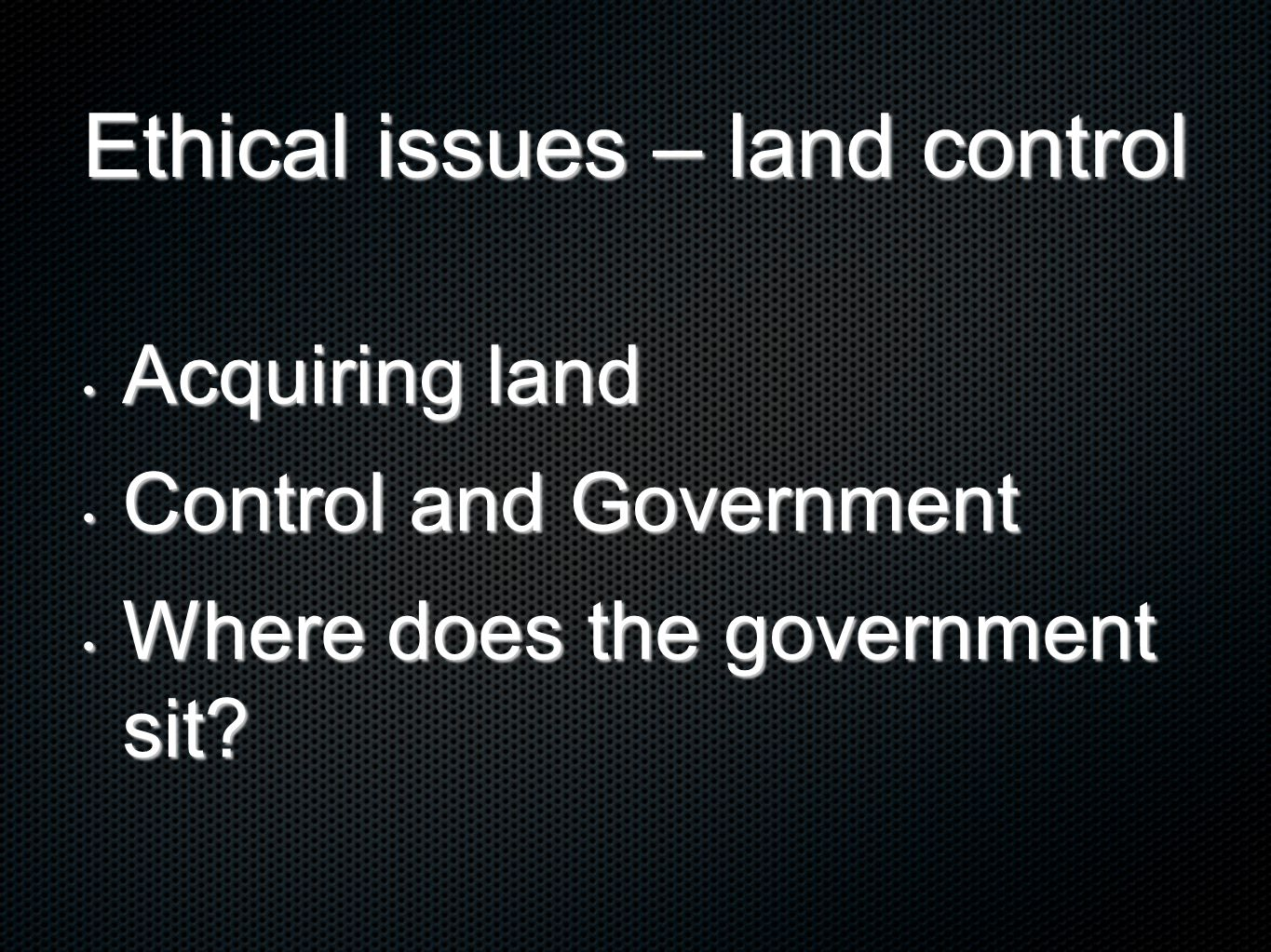 Ethical issues – land control Acquiring land Acquiring land Control and Government Control and Government Where does the government sit.