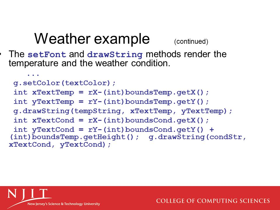 Weather example (continued) The setFont and drawString methods render the temperature and the weather condition.... g.setColor(textColor); int xTextTe
