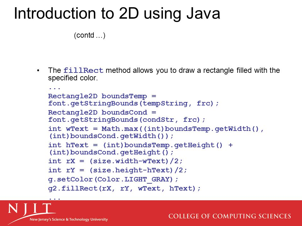 Introduction to 2D using Java (contd …) The fillRect method allows you to draw a rectangle filled with the specified color.... Rectangle2D boundsTemp