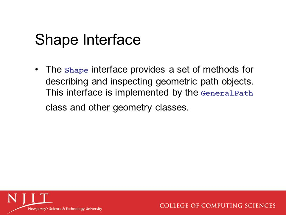 Shape Interface The Shape interface provides a set of methods for describing and inspecting geometric path objects. This interface is implemented by t