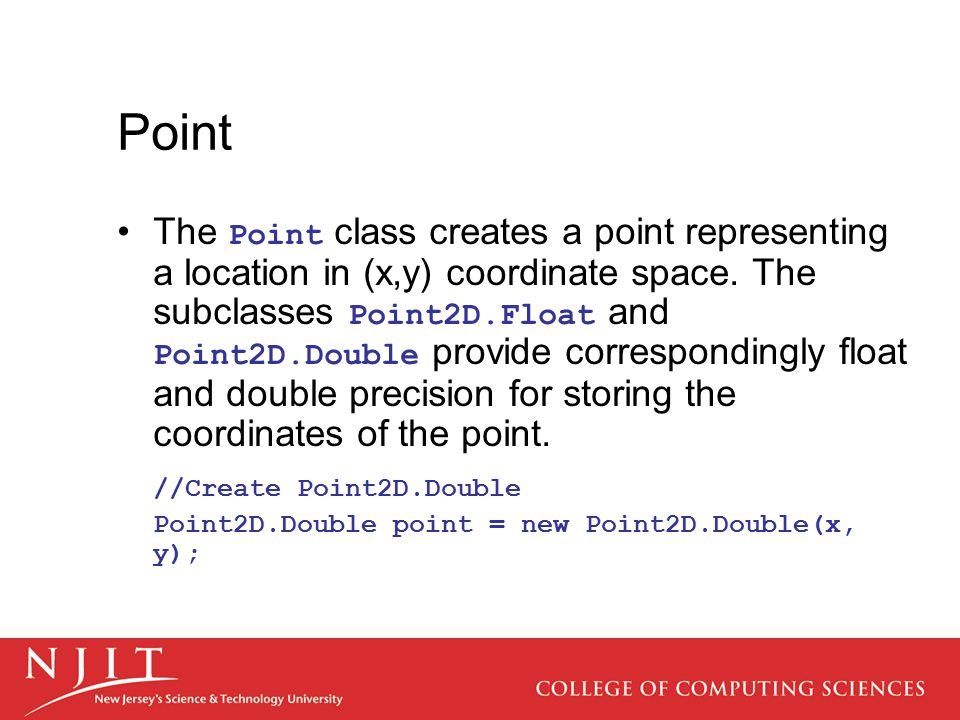 Point The Point class creates a point representing a location in (x,y) coordinate space. The subclasses Point2D.Float and Point2D.Double provide corre