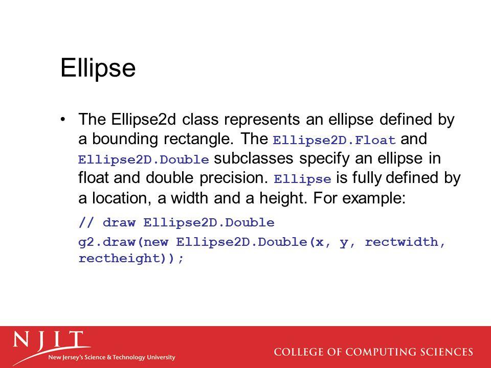 Ellipse The Ellipse2d class represents an ellipse defined by a bounding rectangle. The Ellipse2D.Float and Ellipse2D.Double subclasses specify an elli