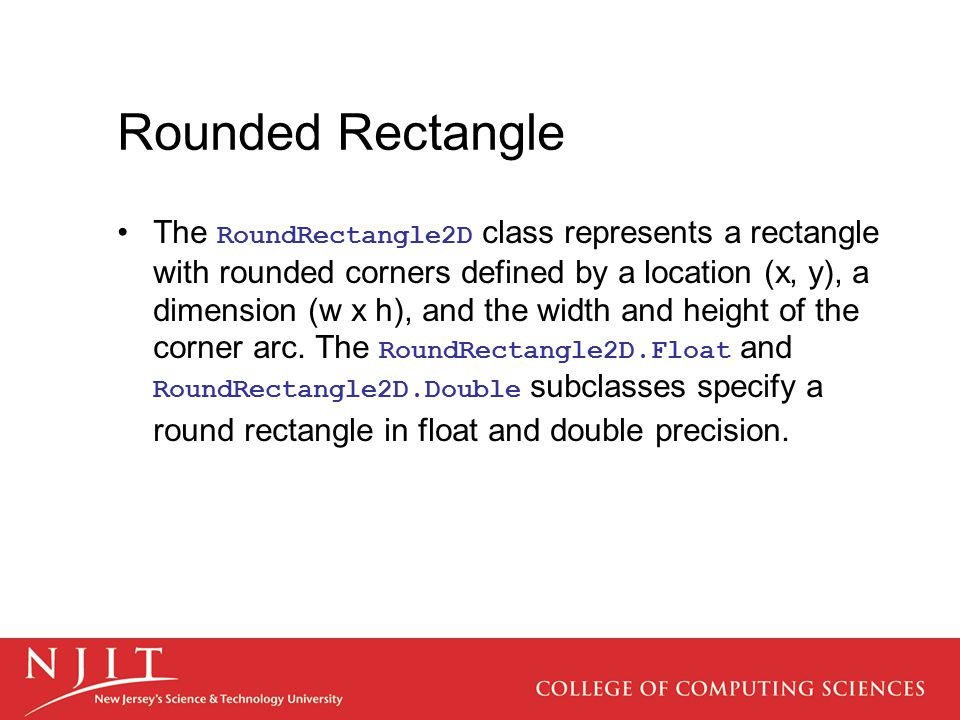 Rounded Rectangle The RoundRectangle2D class represents a rectangle with rounded corners defined by a location (x, y), a dimension (w x h), and the wi