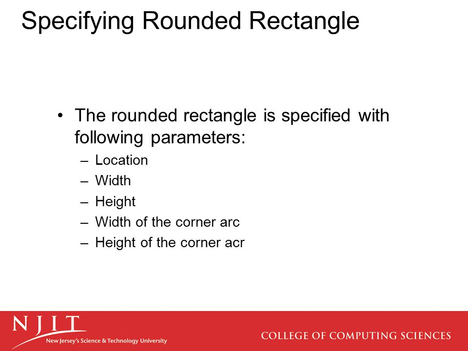 Specifying Rounded Rectangle The rounded rectangle is specified with following parameters: –Location –Width –Height –Width of the corner arc –Height o