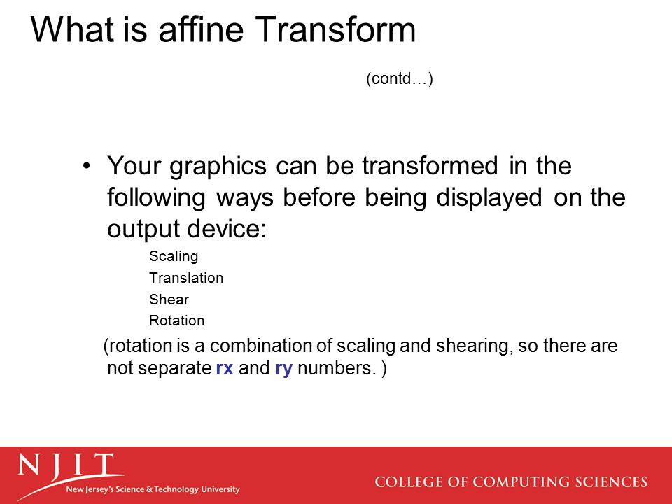 What is affine Transform (contd…) Your graphics can be transformed in the following ways before being displayed on the output device: Scaling Translat