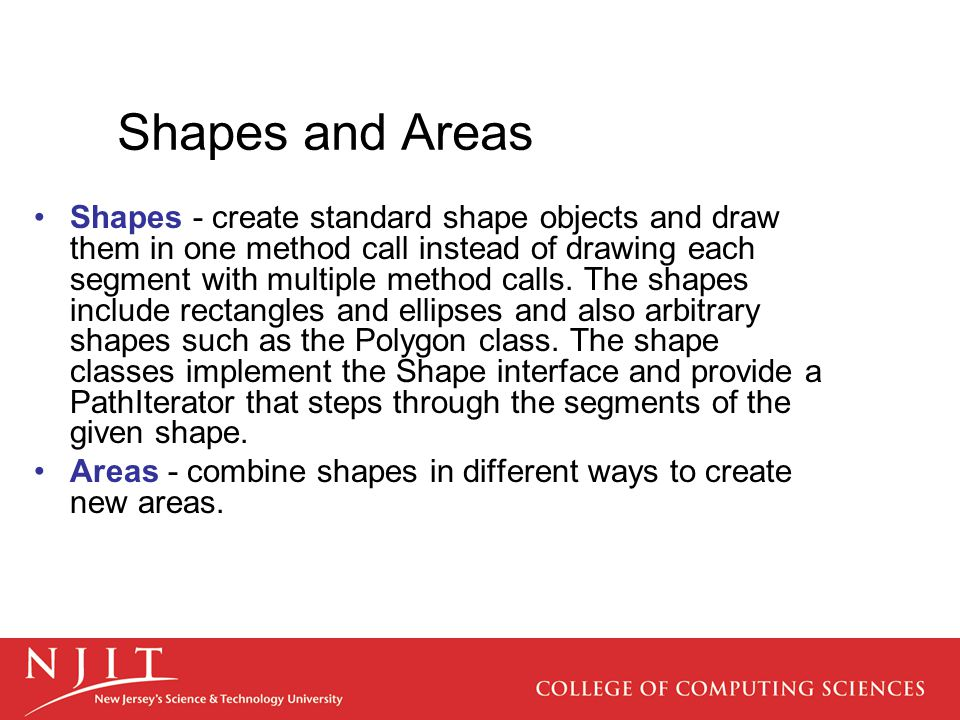 Shapes and Areas Shapes - create standard shape objects and draw them in one method call instead of drawing each segment with multiple method calls. T