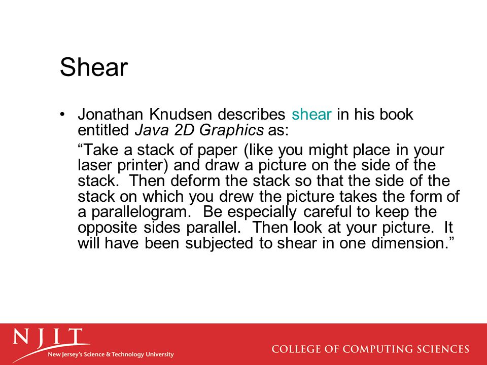 """Shear Jonathan Knudsen describes shear in his book entitled Java 2D Graphics as: """"Take a stack of paper (like you might place in your laser printer) a"""