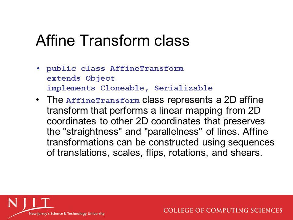 Affine Transform class public class AffineTransform extends Object implements Cloneable, Serializable The AffineTransform class represents a 2D affine