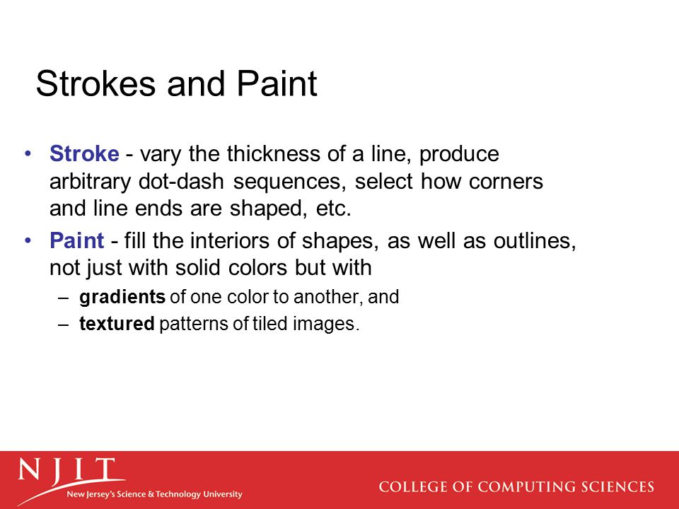 Stroke - vary the thickness of a line, produce arbitrary dot-dash sequences, select how corners and line ends are shaped, etc. Paint - fill the interi