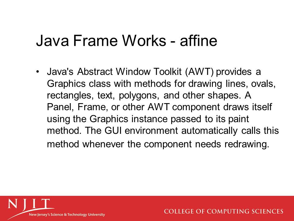Java Frame Works - affine Java's Abstract Window Toolkit (AWT) provides a Graphics class with methods for drawing lines, ovals, rectangles, text, poly