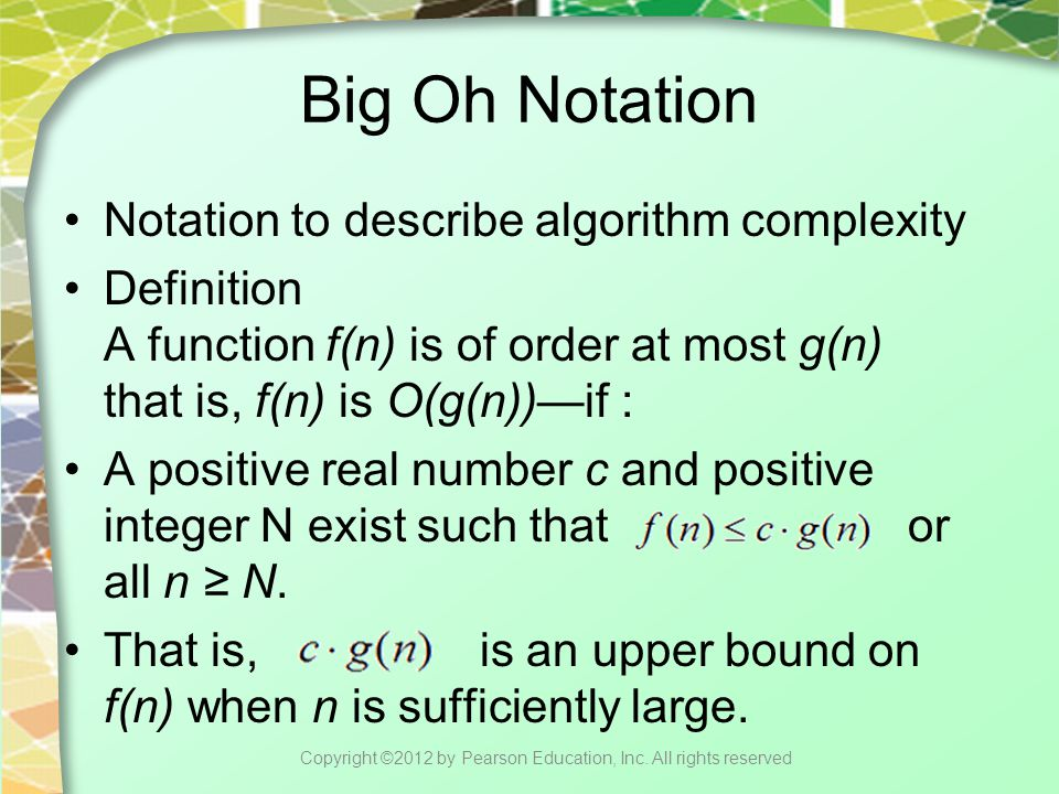 Big Oh Notation Notation to describe algorithm complexity Definition A function f(n) is of order at most g(n) that is, f(n) is O(g(n))—if : A positive real number c and positive integer N exist such that or all n ≥ N.