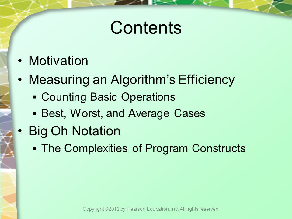 Contents Picturing Efficiency The Efficiency of Implementations of the ADT Bag  An Array-Based Implementation  A Linked Implementation  Comparing the Implementations Copyright ©2012 by Pearson Education, Inc.