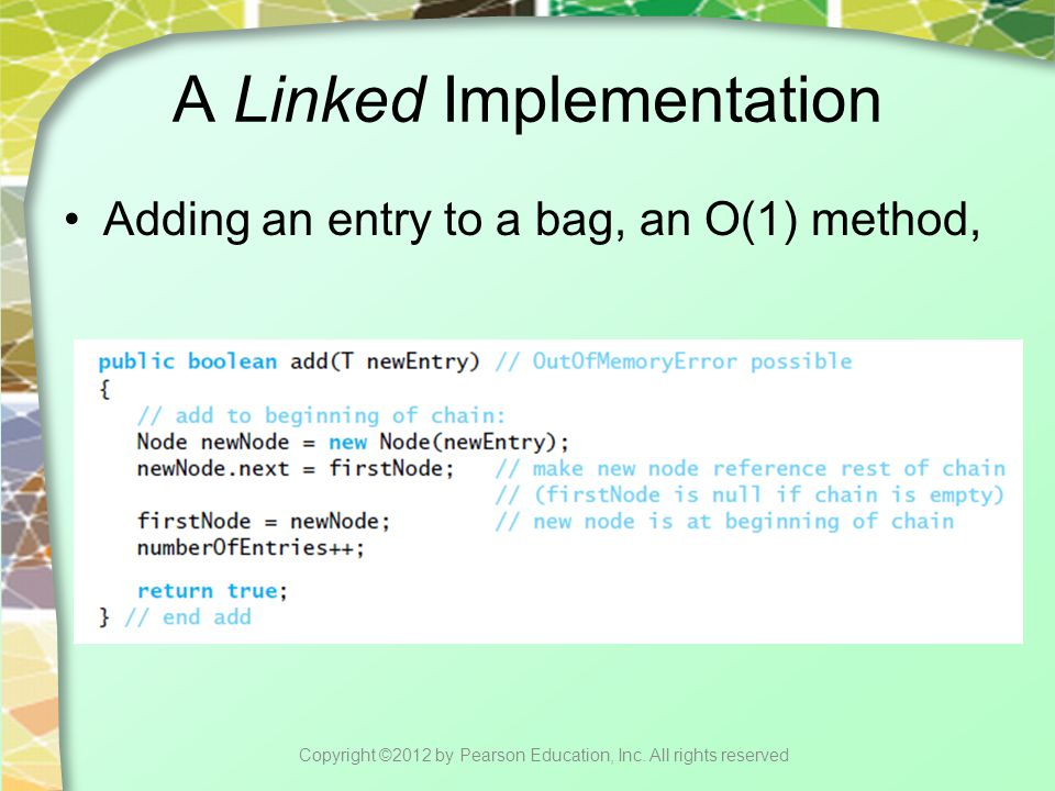 A Linked Implementation Adding an entry to a bag, an O(1) method, Copyright ©2012 by Pearson Education, Inc.