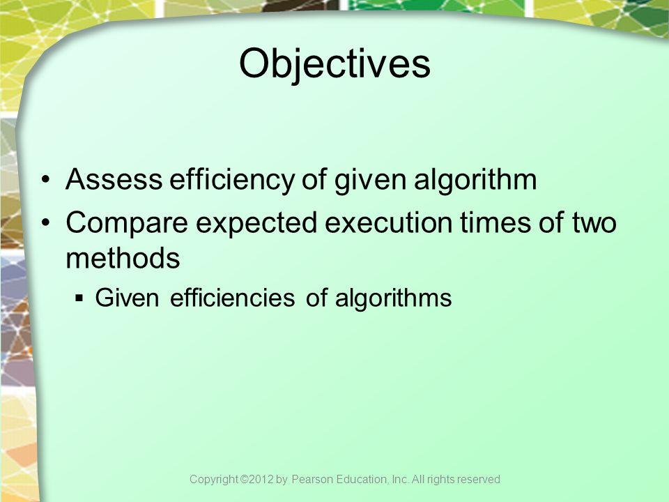Objectives Assess efficiency of given algorithm Compare expected execution times of two methods  Given efficiencies of algorithms Copyright ©2012 by Pearson Education, Inc.