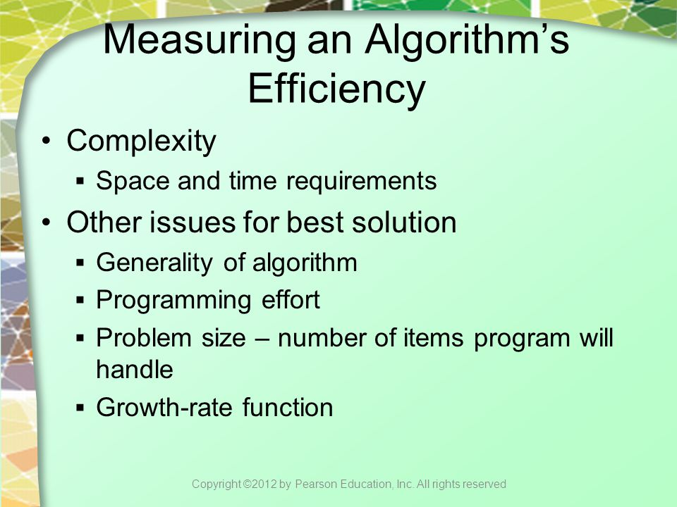 Measuring an Algorithm's Efficiency Complexity  Space and time requirements Other issues for best solution  Generality of algorithm  Programming effort  Problem size – number of items program will handle  Growth-rate function Copyright ©2012 by Pearson Education, Inc.