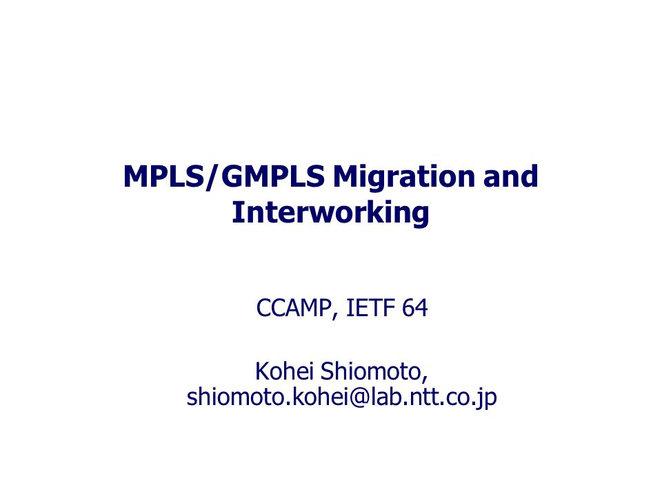 MPLS/GMPLS Migration and Interworking CCAMP, IETF 64 Kohei Shiomoto, shiomoto.kohei@lab.ntt.co.jp