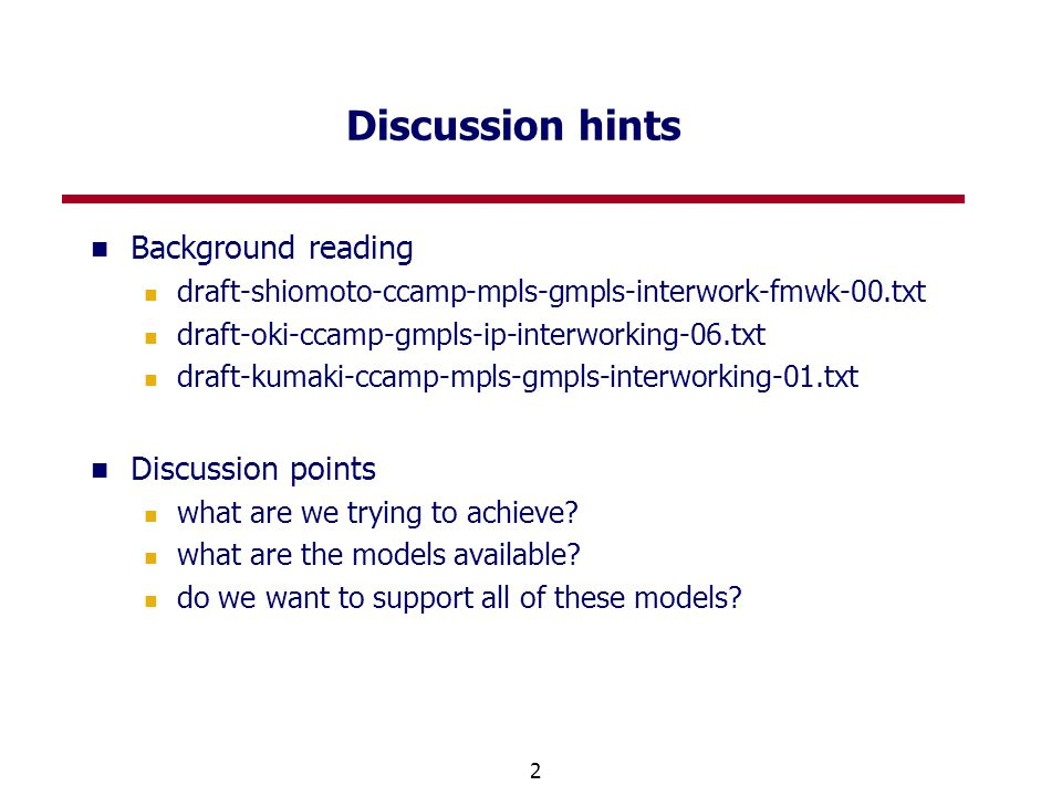 2 Discussion hints Background reading draft-shiomoto-ccamp-mpls-gmpls-interwork-fmwk-00.txt draft-oki-ccamp-gmpls-ip-interworking-06.txt draft-kumaki-ccamp-mpls-gmpls-interworking-01.txt Discussion points what are we trying to achieve.