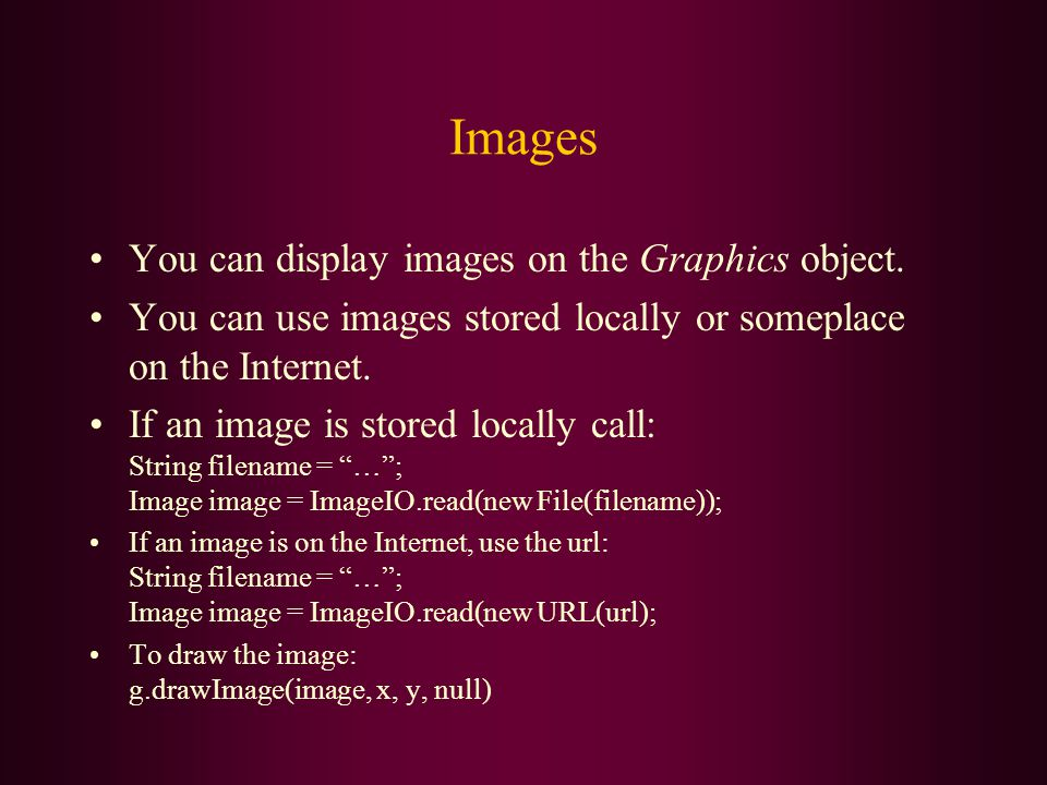 Images You can display images on the Graphics object. You can use images stored locally or someplace on the Internet. If an image is stored locally ca