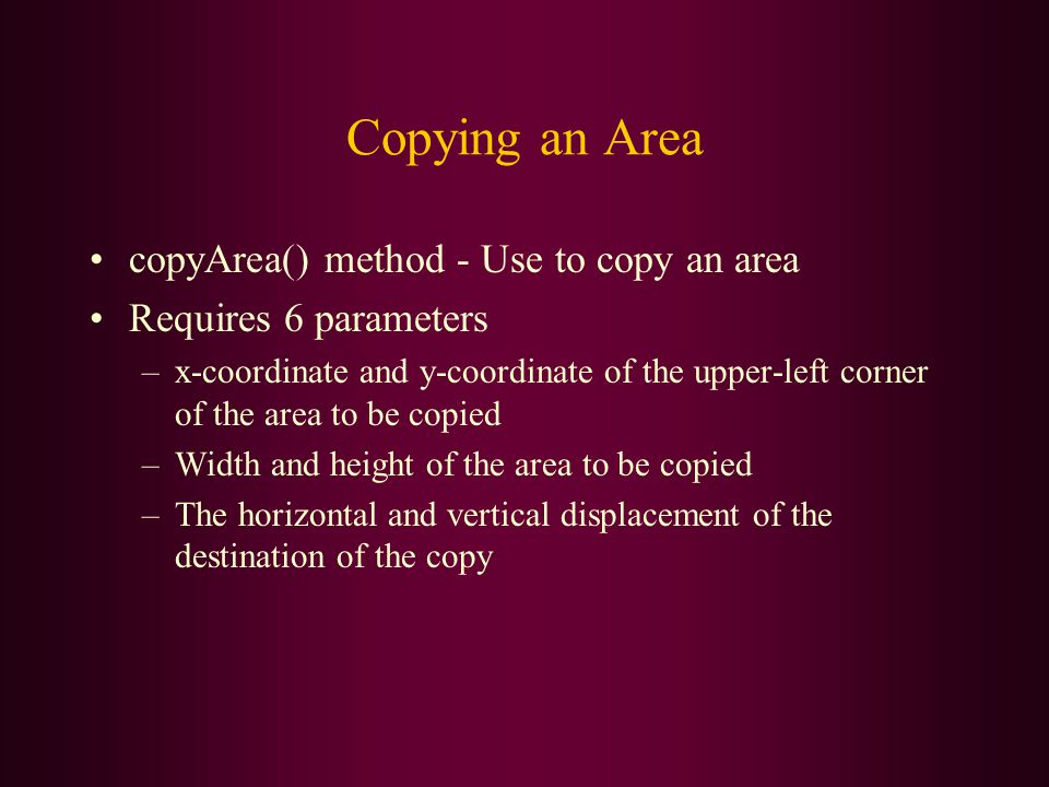 Copying an Area copyArea() method - Use to copy an area Requires 6 parameters –x-coordinate and y-coordinate of the upper-left corner of the area to b