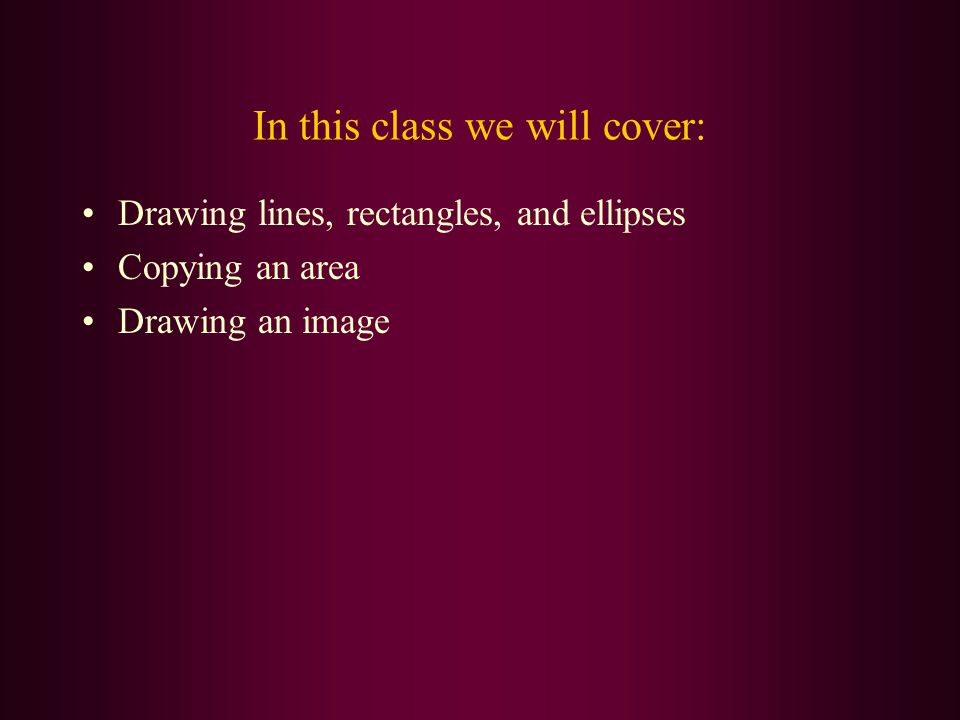 In this class we will cover: Drawing lines, rectangles, and ellipses Copying an area Drawing an image