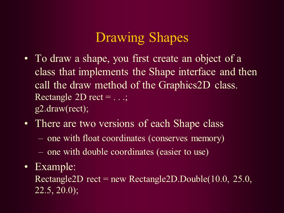 Drawing Shapes To draw a shape, you first create an object of a class that implements the Shape interface and then call the draw method of the Graphic