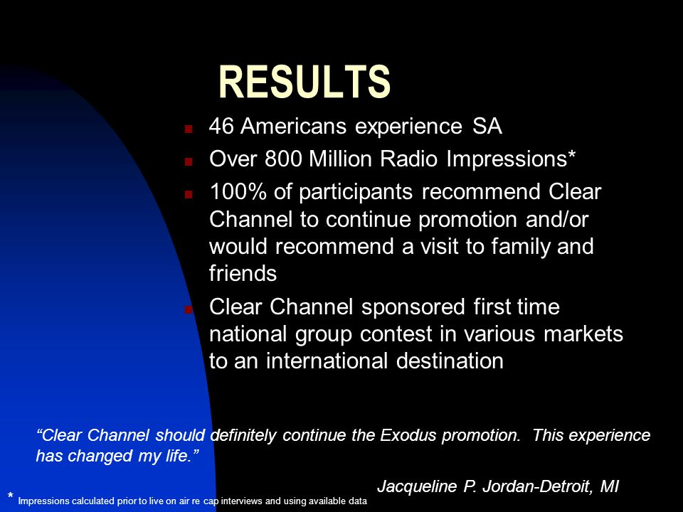 RESULTS 46 Americans experience SA Over 800 Million Radio Impressions* 100% of participants recommend Clear Channel to continue promotion and/or would recommend a visit to family and friends Clear Channel sponsored first time national group contest in various markets to an international destination * Impressions calculated prior to live on air re cap interviews and using available data Clear Channel should definitely continue the Exodus promotion.