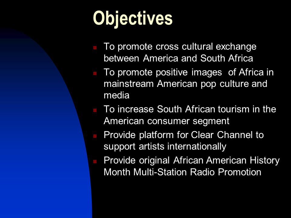 Objectives To promote cross cultural exchange between America and South Africa To promote positive images of Africa in mainstream American pop culture