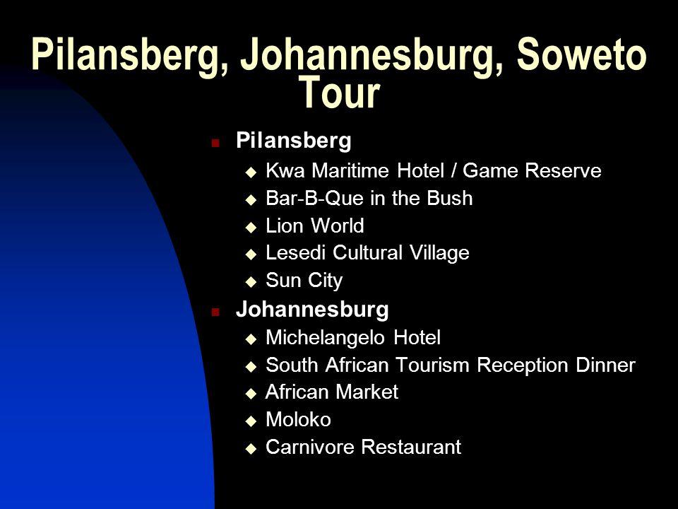 Pilansberg, Johannesburg, Soweto Tour Pilansberg  Kwa Maritime Hotel / Game Reserve  Bar-B-Que in the Bush  Lion World  Lesedi Cultural Village  Sun City Johannesburg  Michelangelo Hotel  South African Tourism Reception Dinner  African Market  Moloko  Carnivore Restaurant