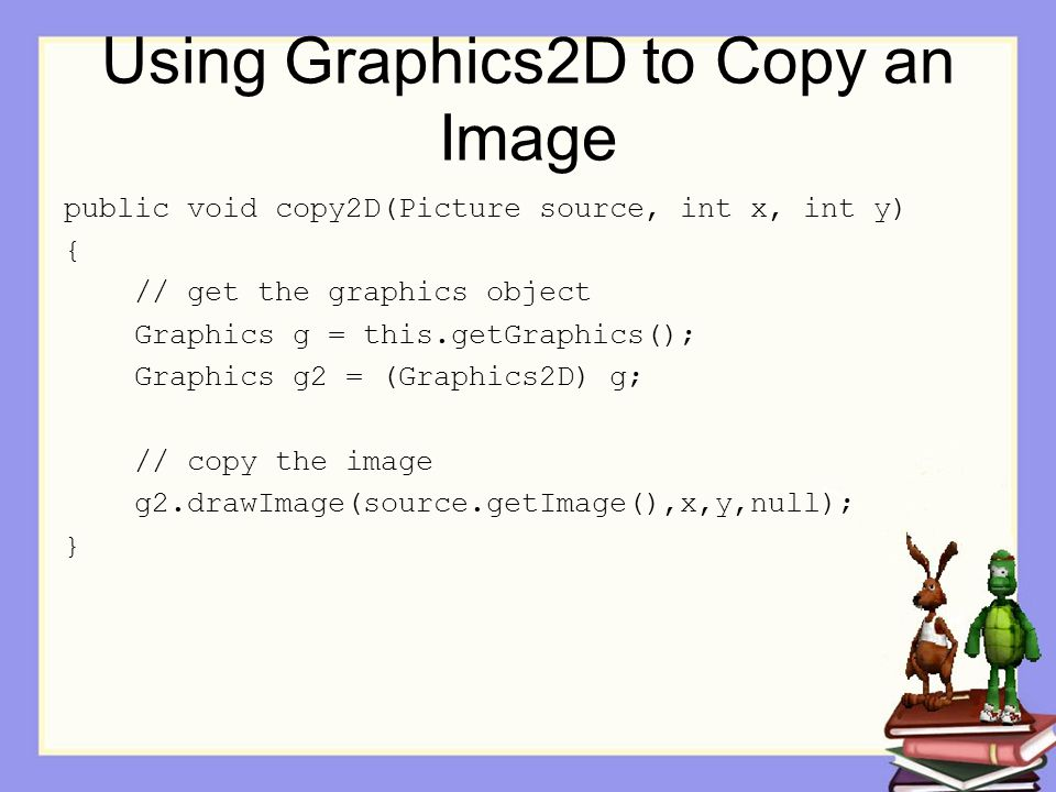 Using Graphics2D to Copy an Image public void copy2D(Picture source, int x, int y) { // get the graphics object Graphics g = this.getGraphics(); Graph