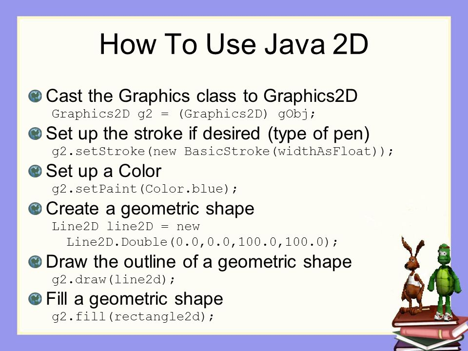 How To Use Java 2D Cast the Graphics class to Graphics2D Graphics2D g2 = (Graphics2D) gObj; Set up the stroke if desired (type of pen) g2.setStroke(ne