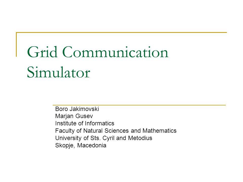 Grid Communication Simulator Boro Jakimovski Marjan Gusev Institute of Informatics Faculty of Natural Sciences and Mathematics University of Sts. Cyri