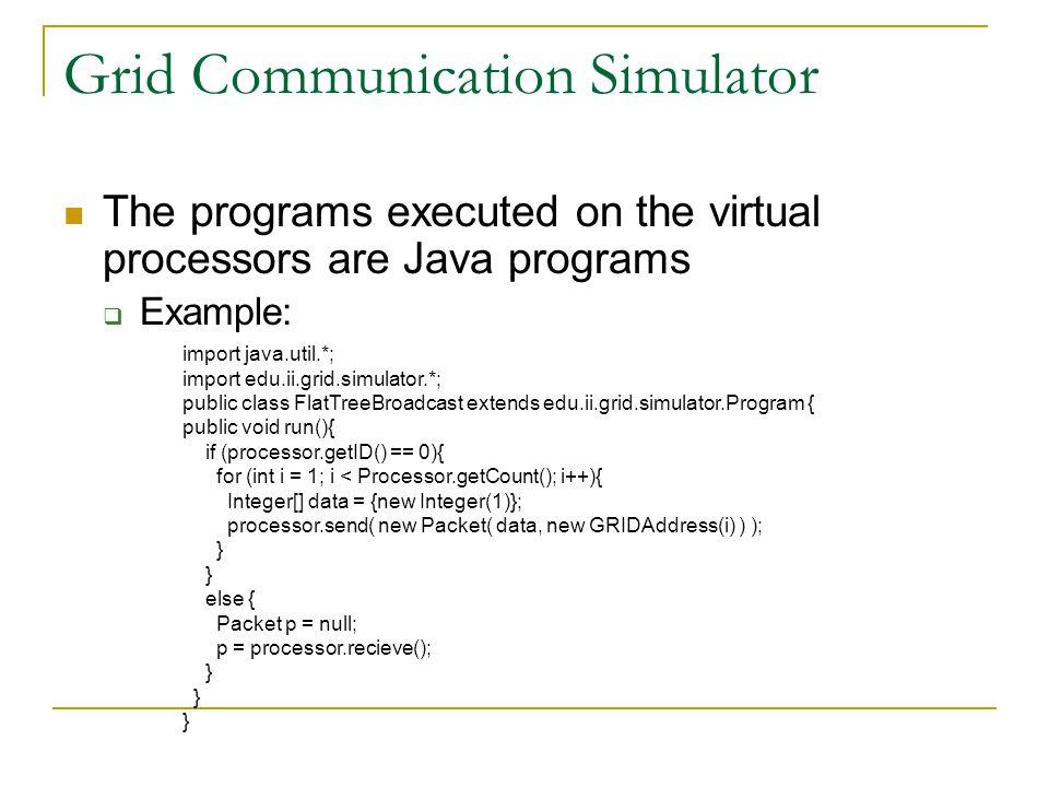 Grid Communication Simulator The programs executed on the virtual processors are Java programs  Example: import java.util.*; import edu.ii.grid.simul