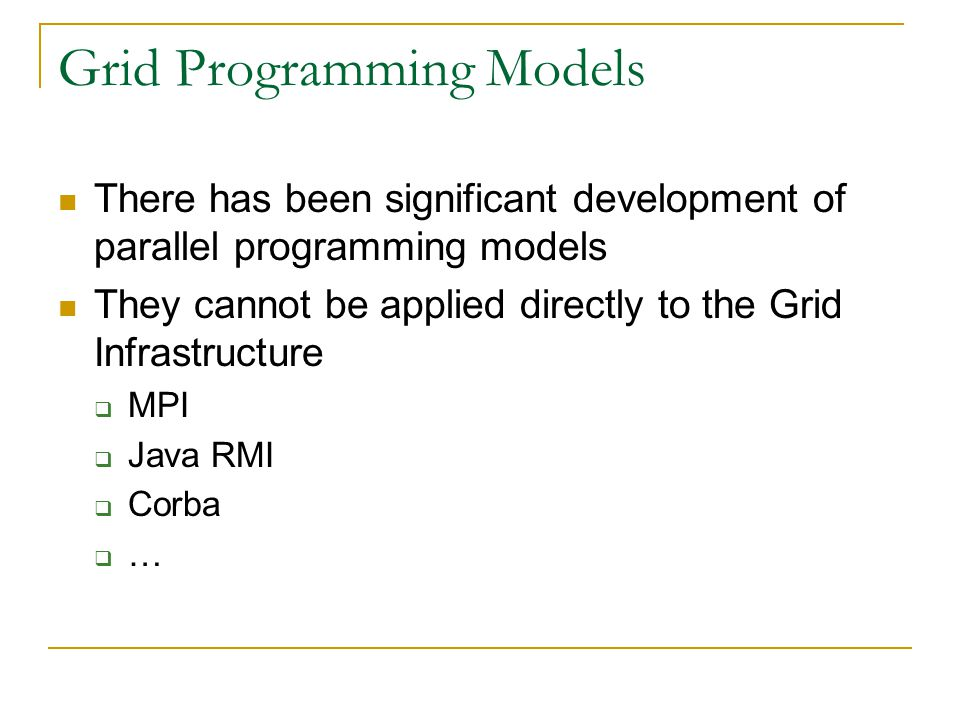 Grid Programming Models There has been significant development of parallel programming models They cannot be applied directly to the Grid Infrastructu