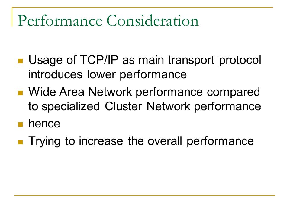 Performance Consideration Usage of TCP/IP as main transport protocol introduces lower performance Wide Area Network performance compared to specialize