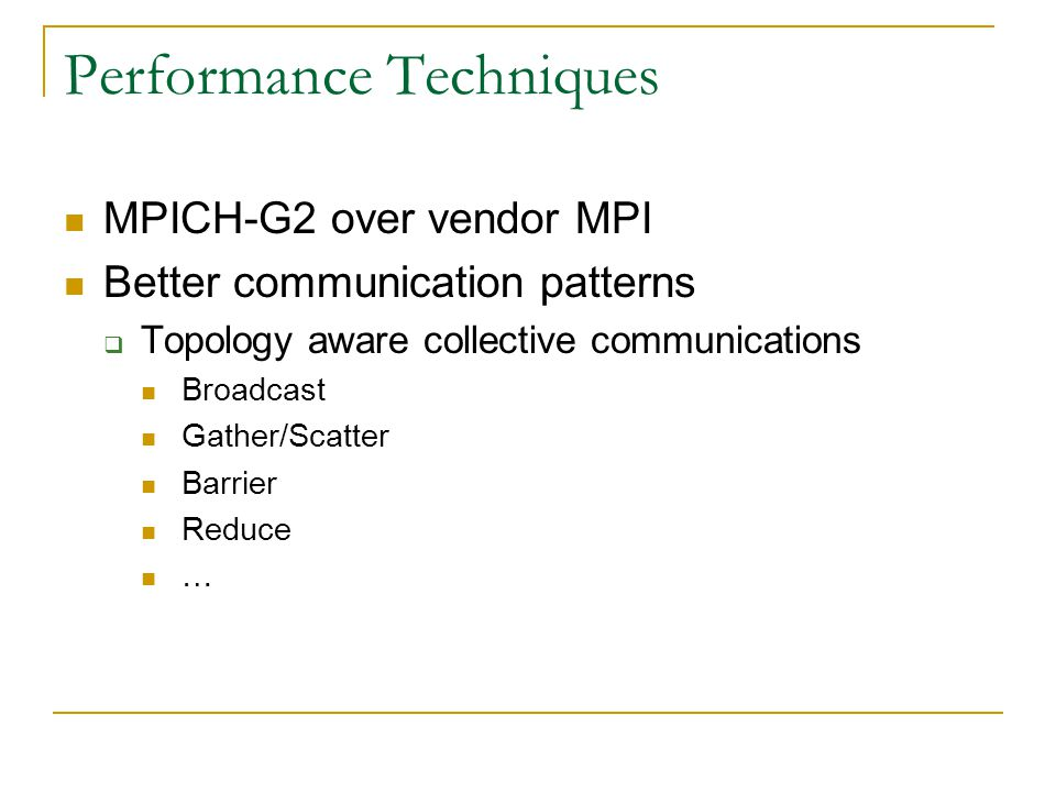 Performance Techniques MPICH-G2 over vendor MPI Better communication patterns  Topology aware collective communications Broadcast Gather/Scatter Barrier Reduce …