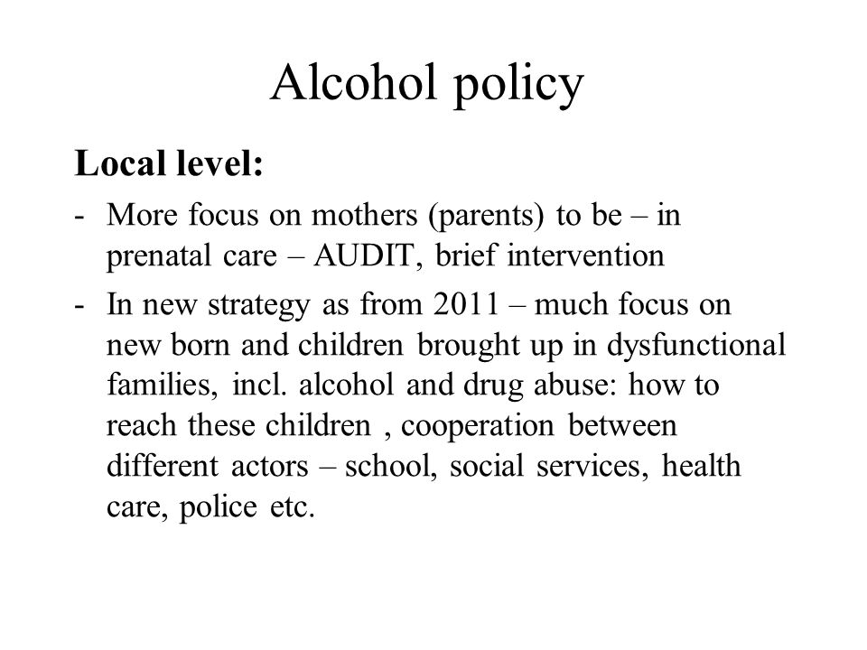Alcohol policy Local level: -More focus on mothers (parents) to be – in prenatal care – AUDIT, brief intervention -In new strategy as from 2011 – much focus on new born and children brought up in dysfunctional families, incl.