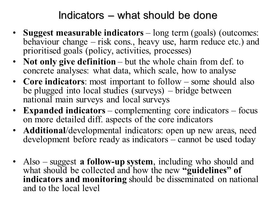 Suggest measurable indicators – long term (goals) (outcomes: behaviour change – risk cons., heavy use, harm reduce etc.) and prioritised goals (policy, activities, processes) Not only give definition – but the whole chain from def.