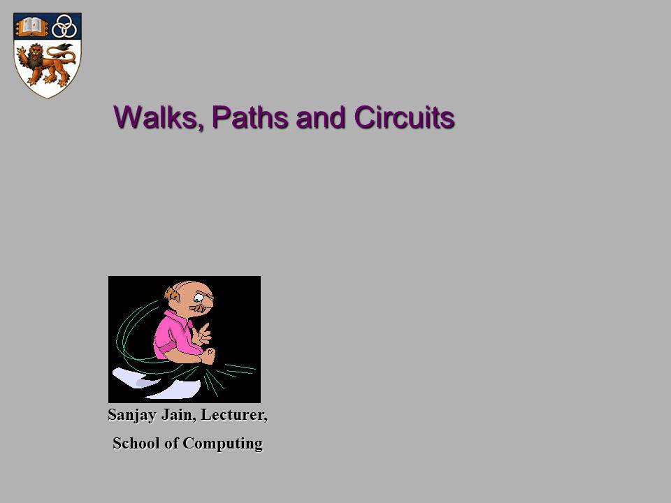 Walks, Paths and Circuits Walks, Paths and Circuits Sanjay Jain, Lecturer, School of Computing